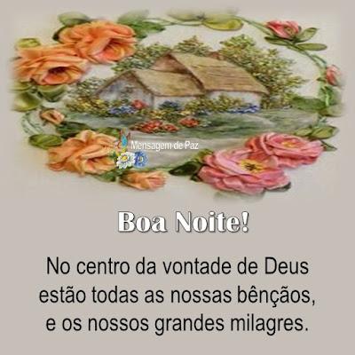 No centro da vontade de Deus   estão todas as nossas bênçãos,   e os nossos grandes milagres.  Boa Noite!