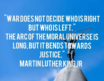 """War does not decide who is right but who is left. The arc of the moral universe is long, but it bends towards justice."" Martin Luther King Jr, image on peace, image on justice"