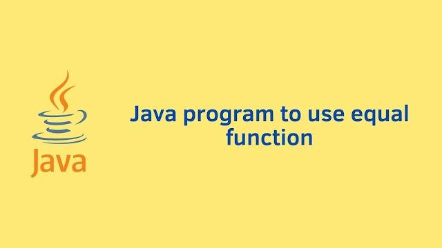 Java program to use equal function