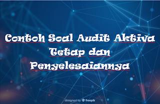 Contoh Soal Audit Aktiva Tetap dan Penyelesaiannya