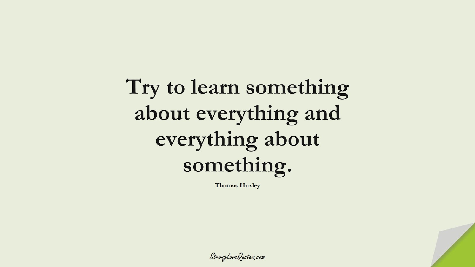 Try to learn something about everything and everything about something. (Thomas Huxley);  #EducationQuotes
