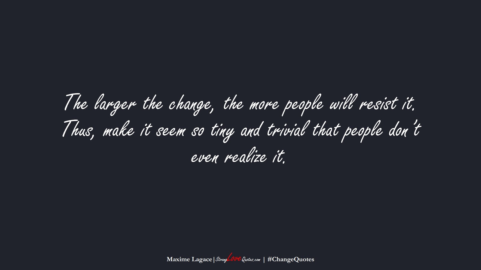 The larger the change, the more people will resist it. Thus, make it seem so tiny and trivial that people don't even realize it. (Maxime Lagace);  #ChangeQuotes