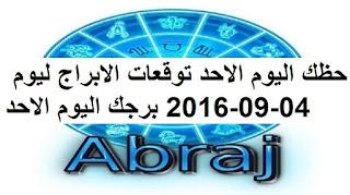 حظك اليوم الاحد توقعات الابراج ليوم 04-09-2016 برجك اليوم الاحد