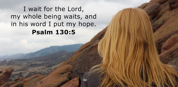 I wait for the Lord, my whole being waits, and in his word I put my hope.