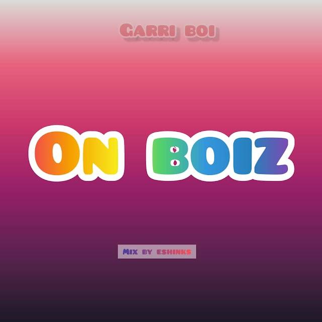 MUSIC : Garri Boi - On Boiz (m&m by Eshinks)