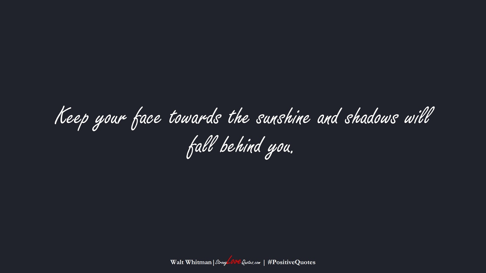 Keep your face towards the sunshine and shadows will fall behind you. (Walt Whitman);  #PositiveQuotes