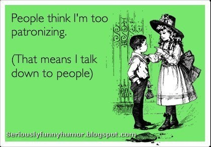 People thing I'm too patronizing (That means I talk down to people) haha