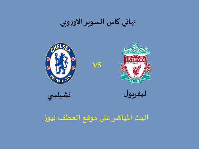 الاسطورة للبث المباشر: مباراة ليفربول وتشيلسى بث مباشر نهائي كاس السوبر الاوروبي