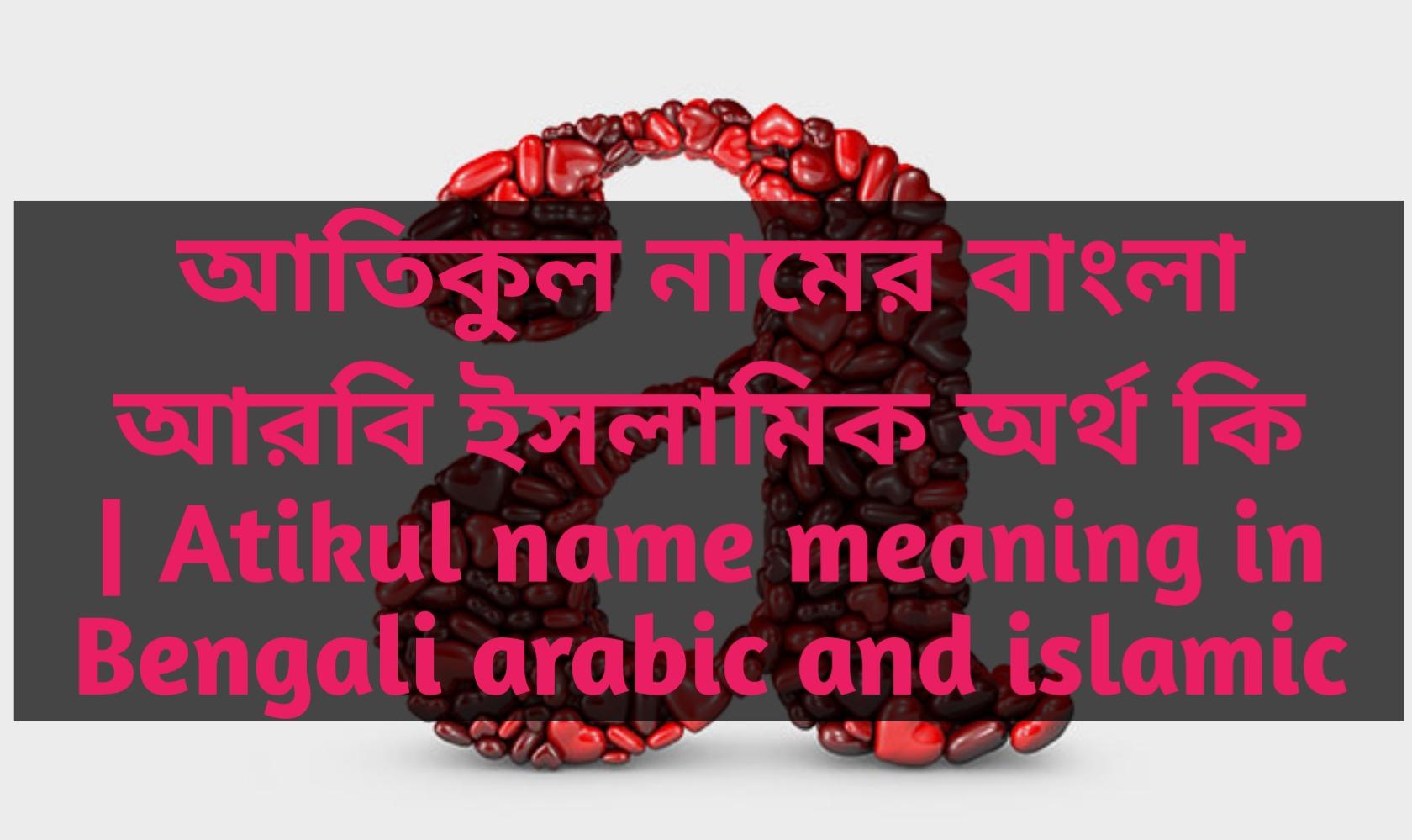 atikul name meaning in Bengali, আতিকুল নামের অর্থ কি, আতিকুল নামের বাংলা অর্থ কি, আতিকুল নামের ইসলামিক অর্থ কি,