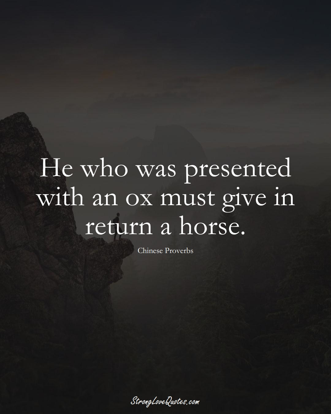 He who was presented with an ox must give in return a horse. (Chinese Sayings);  #AsianSayings