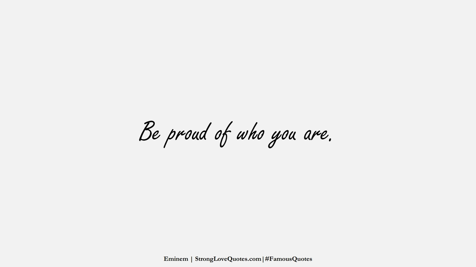 Be proud of who you are. (Eminem);  #FamousQuotes
