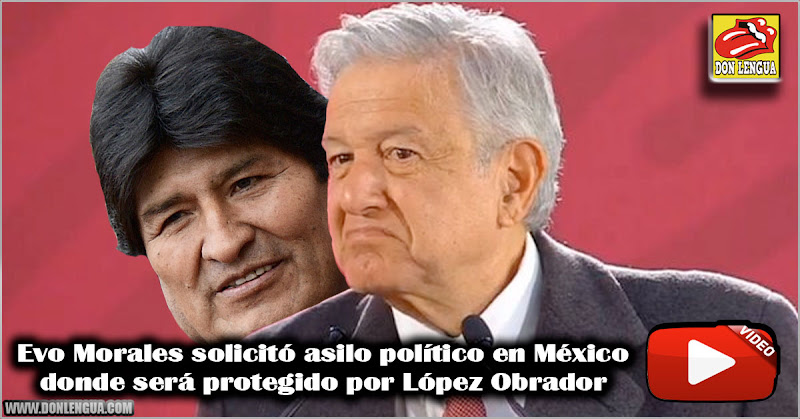 Evo Morales solicitó asilo político en México donde será protegido por López Obrador