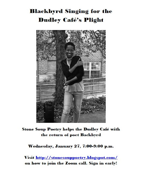 Blackbyrd Singing for the Dudley Café's Plight - Stone Soup Poetry helps the Dudley Café with the return of poet Backbyrd - Wednesday, January 27, 7:00-9:00 p.m. -  Visit http://stonesouppoetry.blogspot.com/ on how to join the Zoom call. Sign in early!
