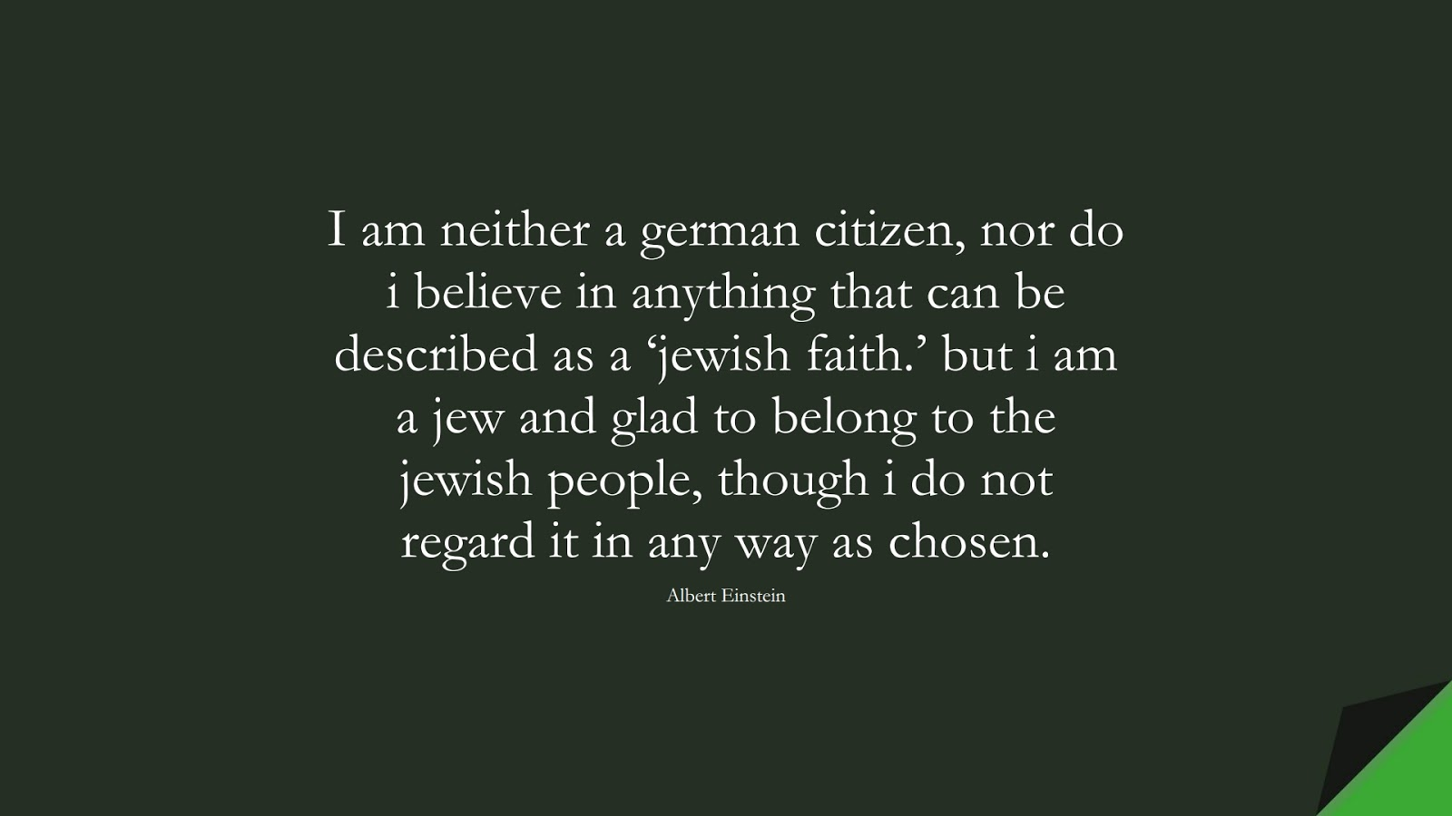 I am neither a german citizen, nor do i believe in anything that can be described as a 'jewish faith.' but i am a jew and glad to belong to the jewish people, though i do not regard it in any way as chosen. (Albert Einstein);  #AlbertEnsteinQuotes