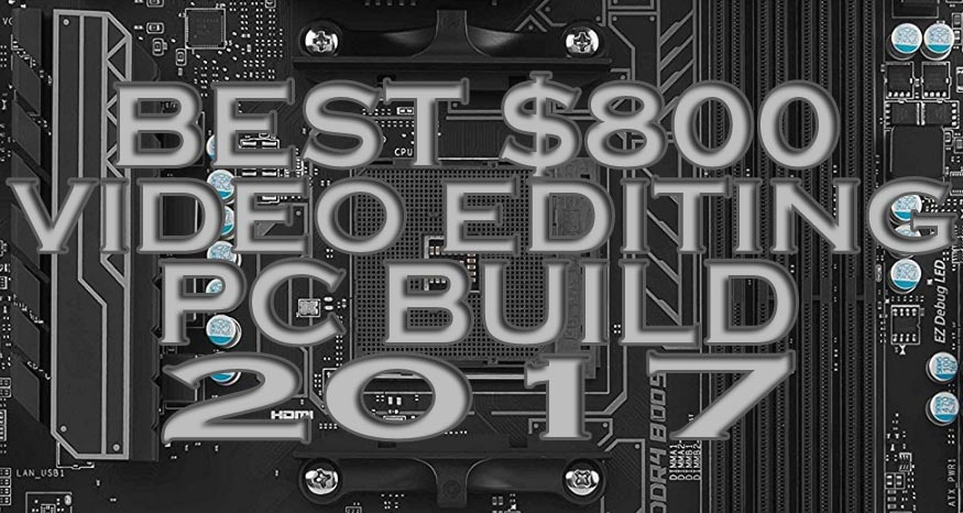 Build The Best $800 Video Editing PC 2017