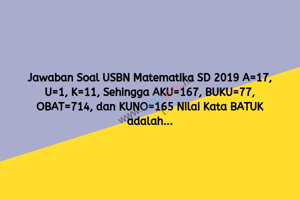 Jawaban Soal USBN Matematika SD 2019 A=17, U=1, K=11, Sehingga AKU=167, BUKU=77, OBAT=714, dan KUNO=165 Nilai Kata BATUK adalah...