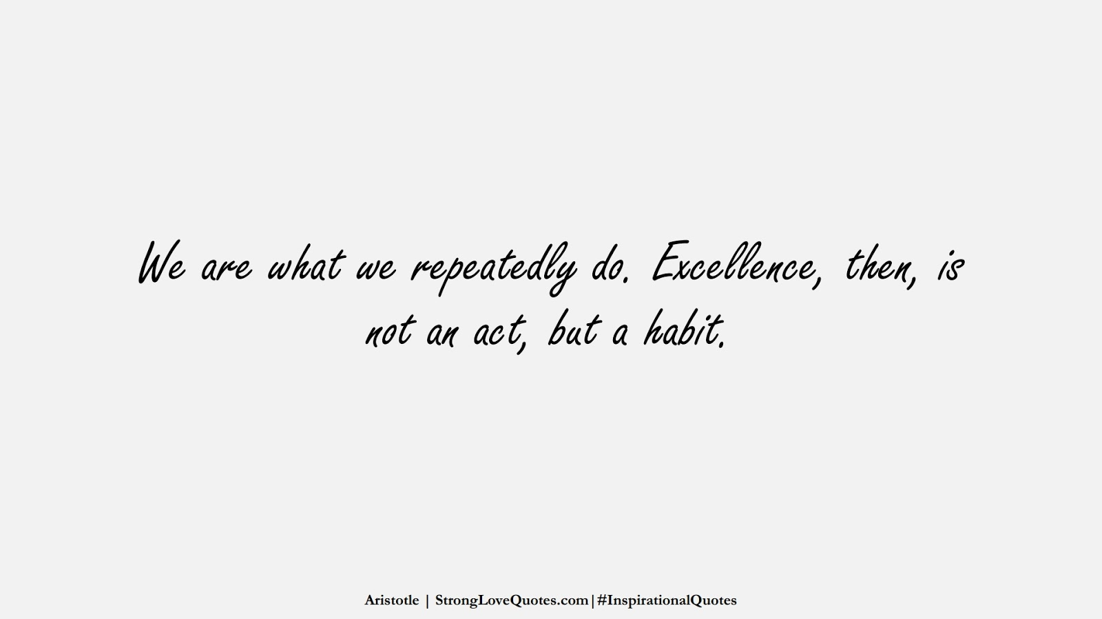 We are what we repeatedly do. Excellence, then, is not an act, but a habit. (Aristotle);  #InspirationalQuotes