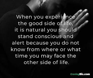 When you experience the good side of life, it is natural you should stand conscious and alert because you do not know from where or what time you may face the other side of life.