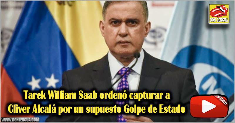 Tarek William Saab ordenó capturar a Cliver Alcalá por un supuesto Golpe de Estado