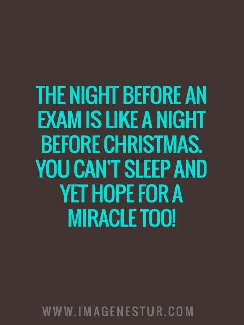 The night before an exam is like a night before Christmas. You can't sleep and yet hope for a miracle too!