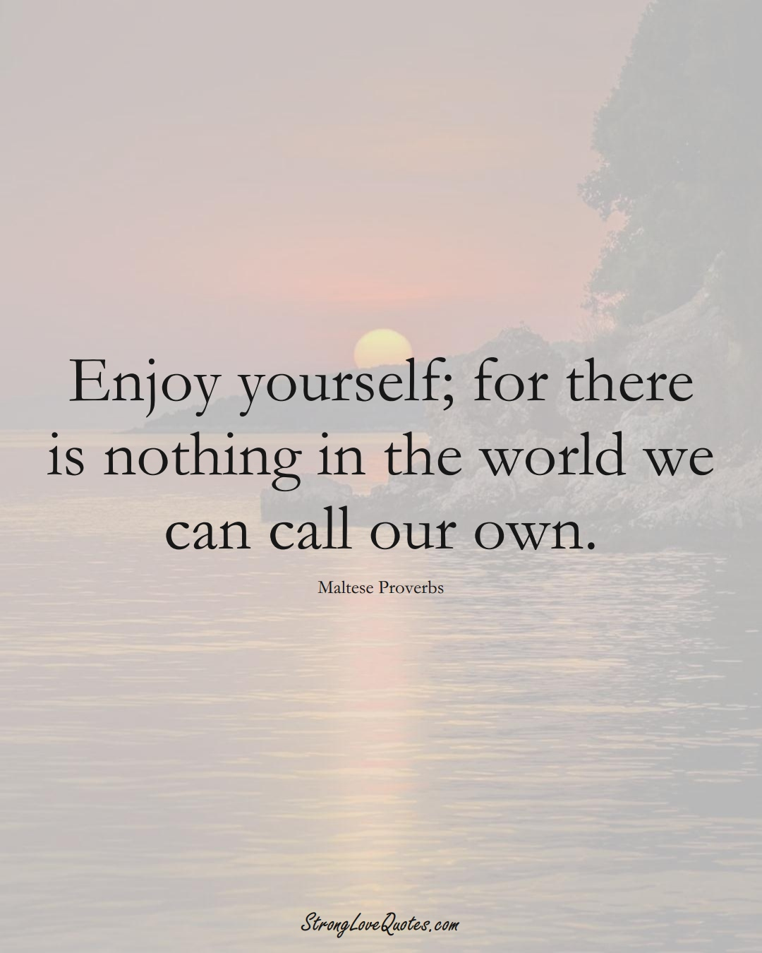 Enjoy yourself; for there is nothing in the world we can call our own. (Maltese Sayings);  #EuropeanSayings