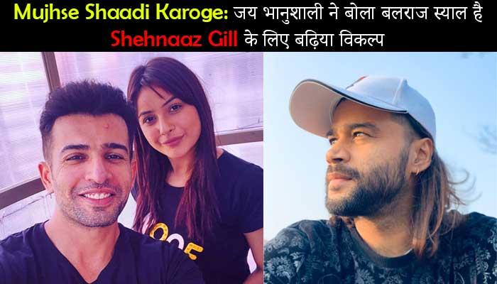 Mujhse Shaadi Karoge: जय भानुशाली ने बोला बलराज स्याल है Shehnaaz Gill के लिए बढ़िया विकल्प