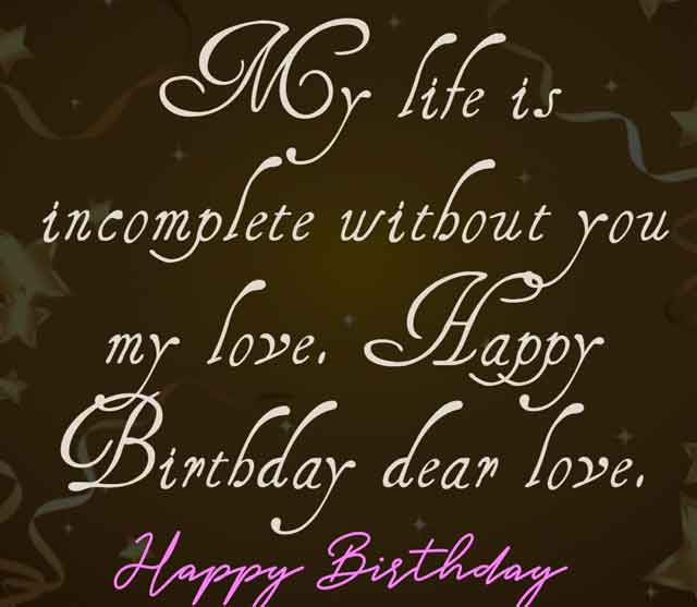 My life is incomplete without you my love. Happy Birthday dear love.
