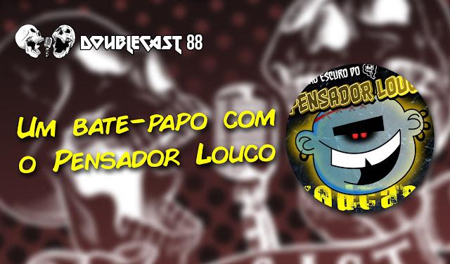 """Doublecast 88 - Um papo """"entrecrânios"""" com Pensador Louco"""