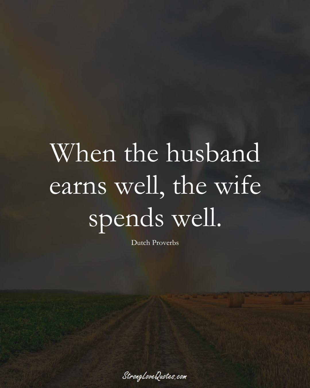 When the husband earns well, the wife spends well. (Dutch Sayings);  #EuropeanSayings