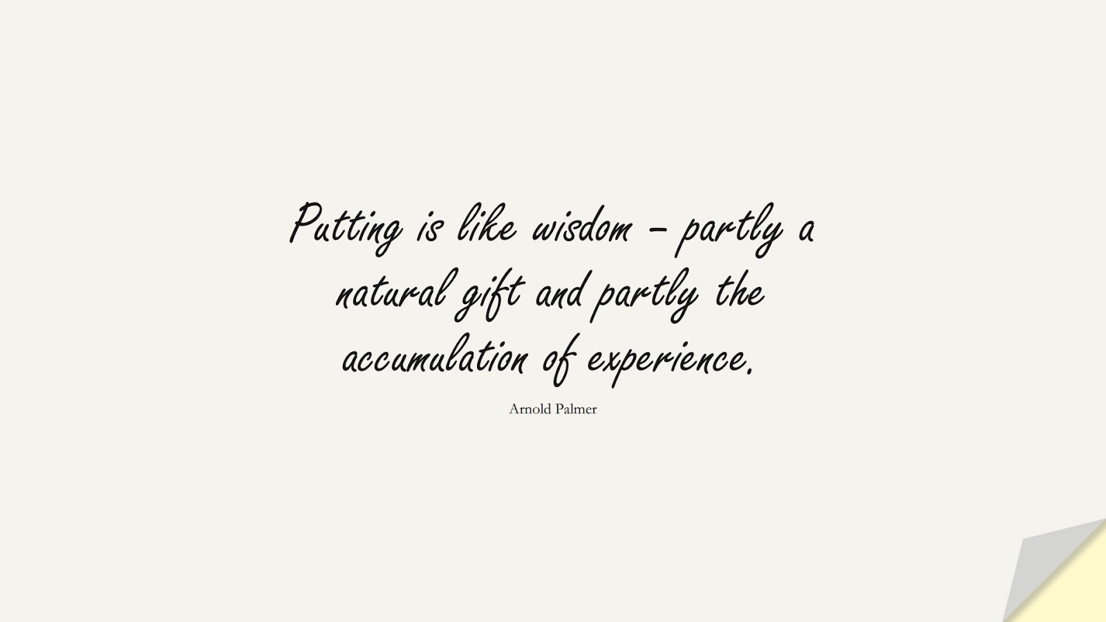 Putting is like wisdom – partly a natural gift and partly the accumulation of experience. (Arnold Palmer);  #WordsofWisdom