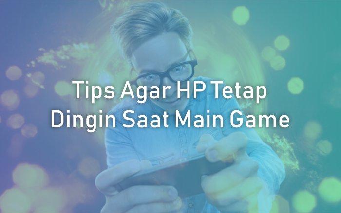 Tips Agar HP Kamu Tetap Dingin Saat Main Game