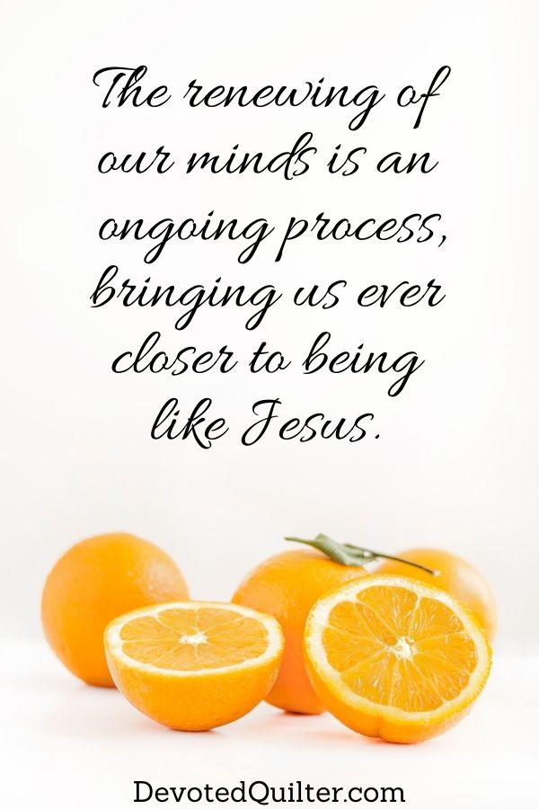 The renewing of  our minds is an  ongoing process, bringing us ever  closer to being  like Jesus | DevotedQuilter.com