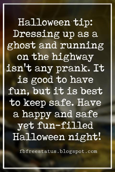 Halloween Messages, Halloween Message, Halloween tip: Dressing up as a ghost and running on the highway isn't any prank. It is good to have fun, but it is best to keep safe. Have a happy and safe yet fun-filled Halloween night!