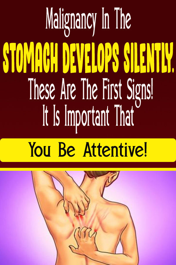 Malignant growth IN THE STOMACH DEVELOPS SILENTLY. THESE ARE THE FIRST SIGNS! IT IS IMPORTANT THAT YOU BE ATTENTIVE!