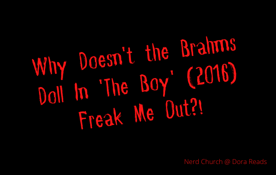 'Why Doesn't the Brahms Doll In 'The Boy' (2016) Freak Me Out?!' written in red spooky writing with a black background