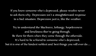 If you know someone who's depressed, please resolve never to ask them why. Depression isn't a straightforward response to a bad situation. Depression just is, like the weather. Try to understand the blackness, lethargy, hopelessness and loneliness ther're going through. Be there for them when they come through the otherside. It's hard to be a friend to someone who's depressed, but it is one of the kindest noblest and best things you will ever do.
