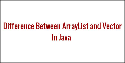 Difference Between ArrayList and Vector