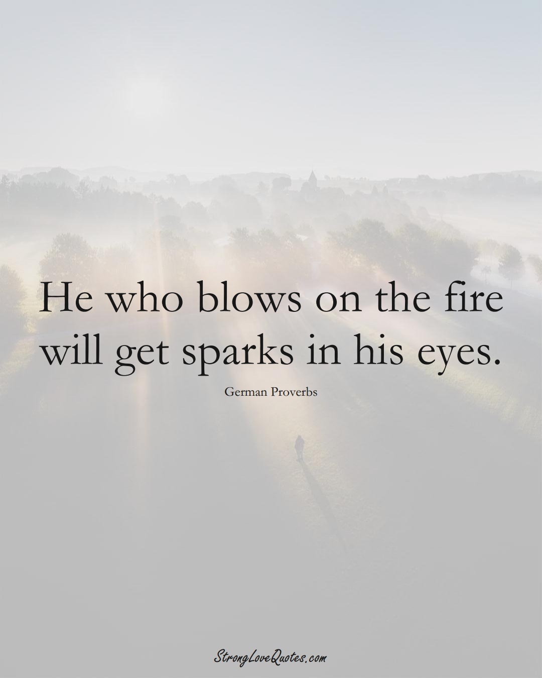 He who blows on the fire will get sparks in his eyes. (German Sayings);  #EuropeanSayings