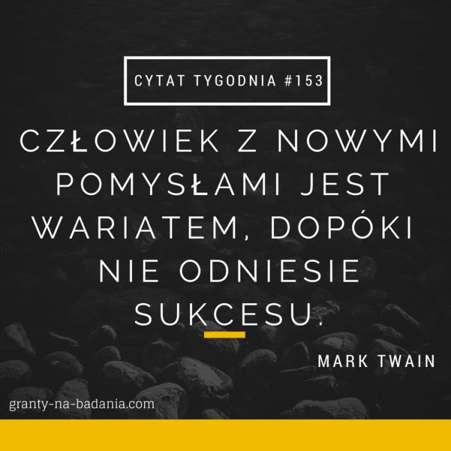 Człowiek z nowymi pomysłami jest wariatem, dopóki nie odniesie sukcesu - Mark Twain