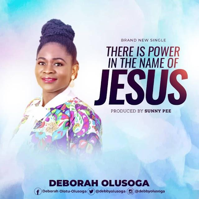 NEW MUSIC: THERE IS POWER IN THE NAME OF JESUS BY DEBORAH OLUSOGA |  @DEBBYOLUSOGA