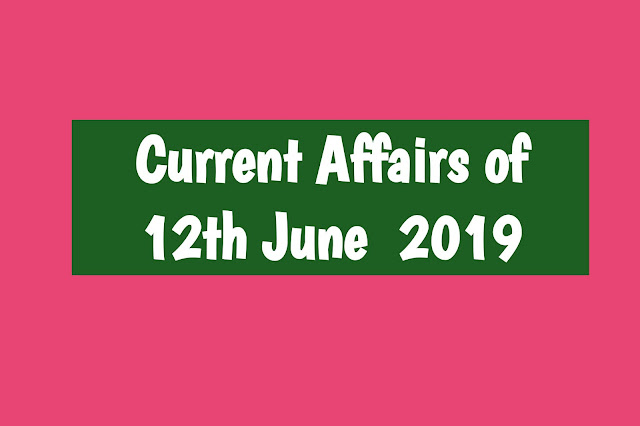 Current Affairs - 2019 - Current Affairs today 12the June 2019