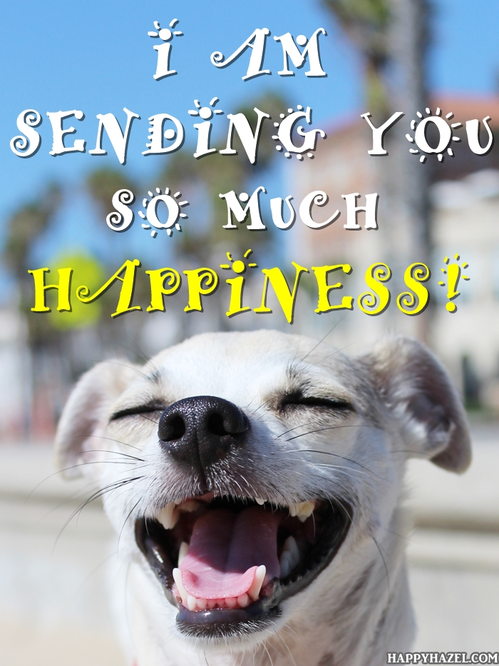 I AM SENDING YOU SO MUCH HAPPINESS