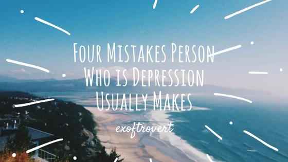 Four Mistakes Person Who is Depression Usually Makes