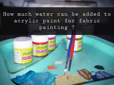 How Much Water Can Be Added To Acrylic Paint For Fabric Painting?