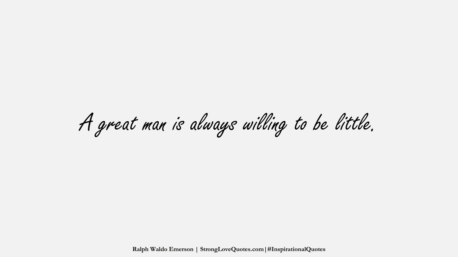A great man is always willing to be little. (Ralph Waldo Emerson);  #InspirationalQuotes