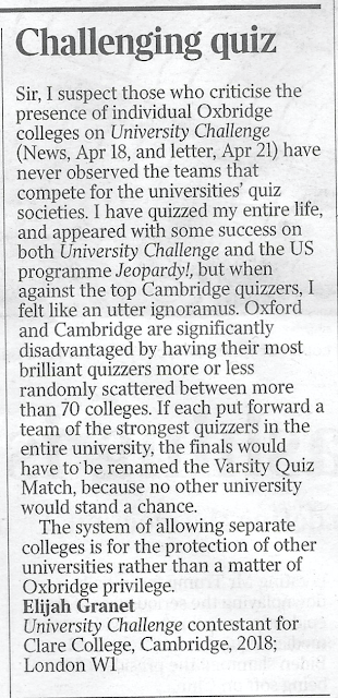 CHALLENGING QUIZ Sir, I suspect those who criticise the presence of individual Oxbridge colleges on University Challenge (News, Apr 18, and letter, Apr 21) have never observed the teams that compete for the universities' quiz societies. I have quizzed my entire life, and appeared with some success on both University Challenge and the US programme Jeopardy!, but when against the top Cambridge quizzers, I felt like an utter ignoramus. Oxford and Cambridge are significantly disadvantaged by having their most brilliant quizzers more or less randomly scattered between more than 70 colleges. If each put forward a team of the strongest quizzers in the entire university, the finals would have to be renamed the Varsity Quiz Match, because no other university would stand a chance.  The system of allowing separate colleges is for the protection of other universities rather than a matter of Oxbridge privilege. Elijah Granet University Challenge contestant for Clare College, Cambridge, 2018; London W1