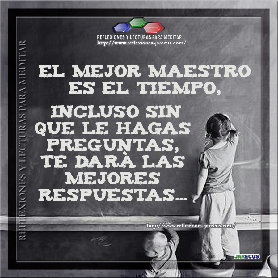 El mejor maestro es el tiempo, incluso sin que le hagas preguntas, te dará las mejores respuestas