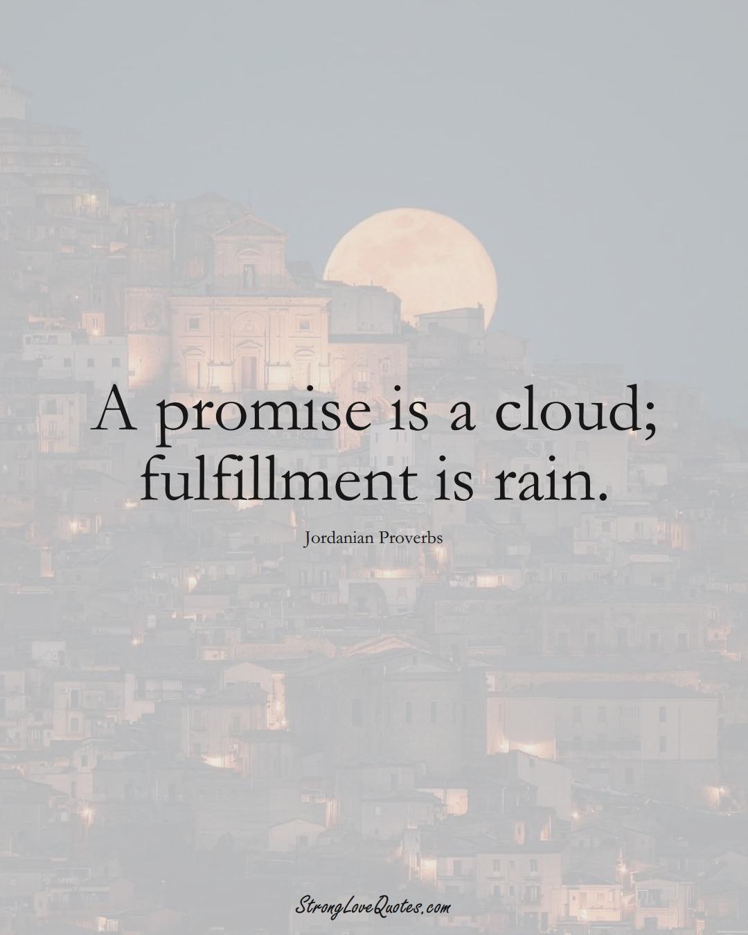 A promise is a cloud; fulfillment is rain. (Jordanian Sayings);  #MiddleEasternSayings
