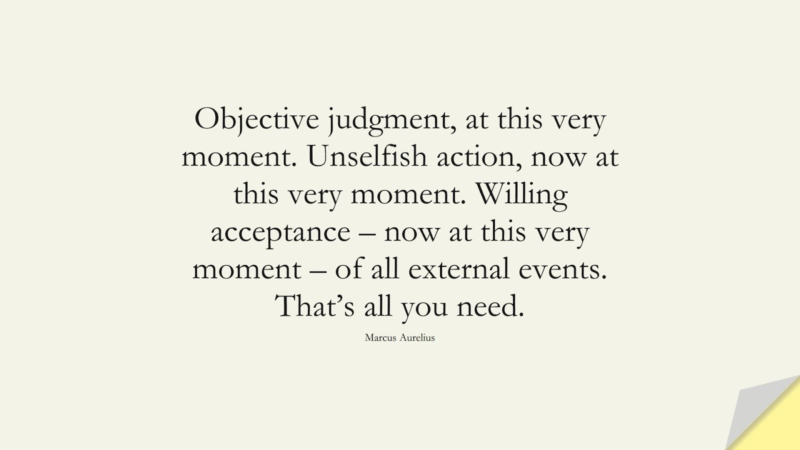 Objective judgment, at this very moment. Unselfish action, now at this very moment. Willing acceptance – now at this very moment – of all external events. That's all you need. (Marcus Aurelius);  #StoicQuotes
