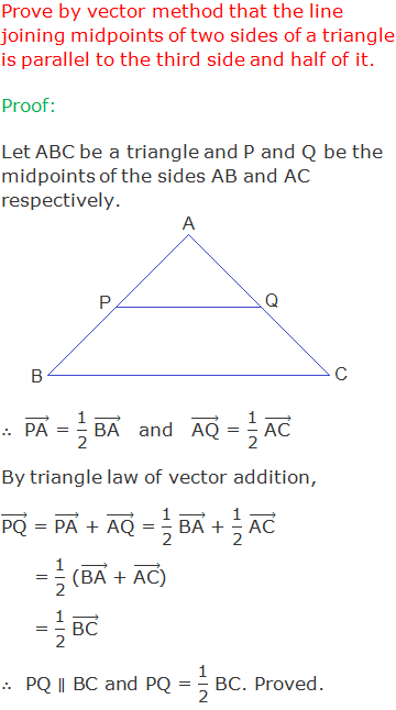 """Prove by vector method that the line joining midpoints of two sides of a triangle is parallel to the third side and half of it. Proof: Let ABC be a triangle and P and Q be the midpoints of the sides AB and AC respectively. ∴  (""""PA"""" ) ⃗ = """"1"""" /""""2""""  (""""BA"""" ) ⃗   and   (""""AQ"""" ) ⃗ = """"1"""" /""""2""""  (""""AC"""" ) ⃗ By triangle law of vector addition, (""""PQ"""" ) ⃗ = (""""PA"""" ) ⃗ + (""""AQ"""" ) ⃗ = """"1"""" /""""2""""  (""""BA"""" ) ⃗ + """"1"""" /""""2""""  (""""AC"""" ) ⃗      = """"1"""" /""""2""""  ((""""BA"""" ) ⃗ + (""""AC"""" ) ⃗)      = """"1"""" /""""2""""  (""""BC"""" ) ⃗ ∴  PQ ∥ BC and PQ = """"1"""" /""""2""""  BC. Proved."""